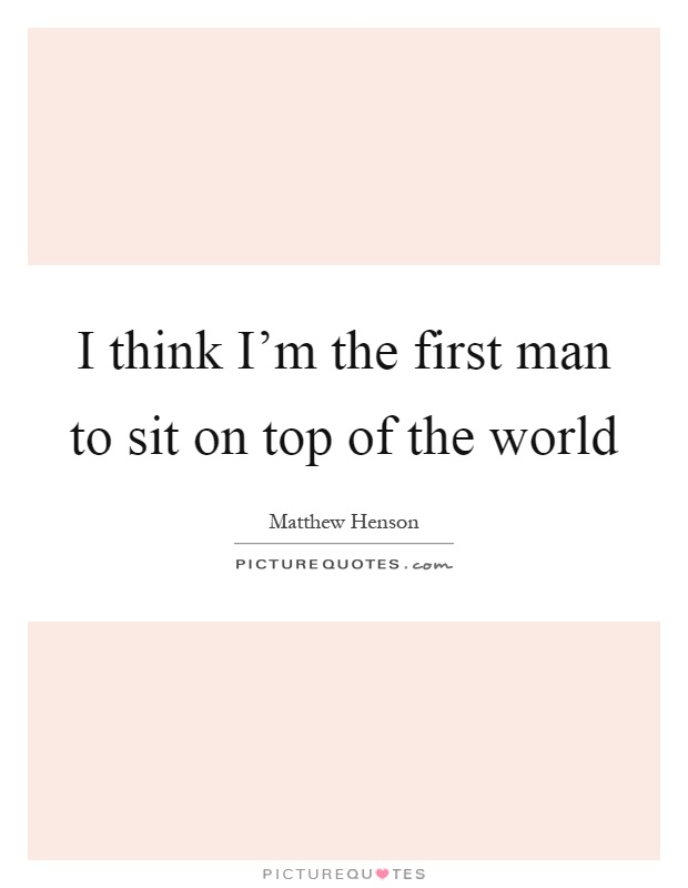 I think I'm the first man to sit on top of the world Picture Quote #1
