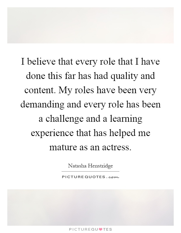 I believe that every role that I have done this far has had quality and content. My roles have been very demanding and every role has been a challenge and a learning experience that has helped me mature as an actress Picture Quote #1