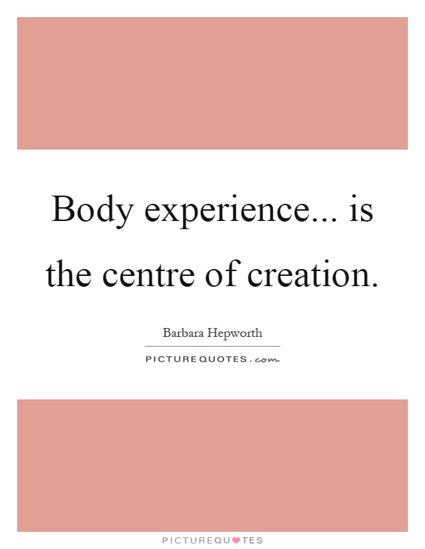 Body experience... is the centre of creation Picture Quote #1