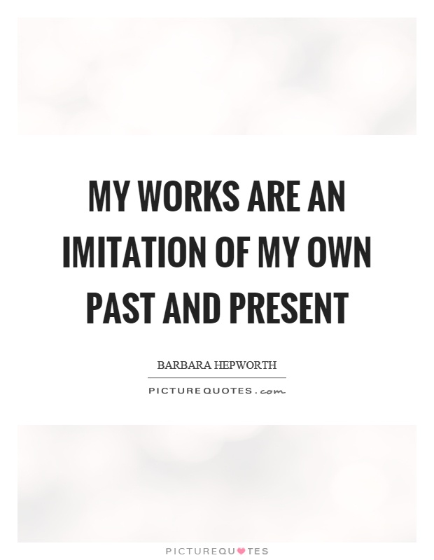 My works are an imitation of my own past and present Picture Quote #1