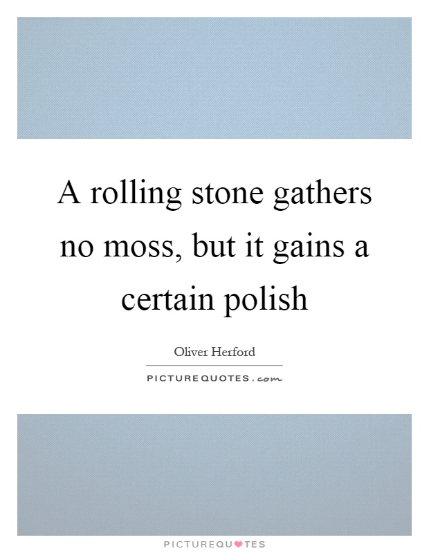 A rolling stone gathers no moss, but it gains a certain polish Picture Quote #1