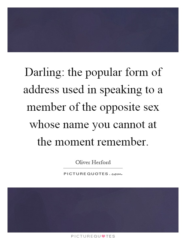 Darling: the popular form of address used in speaking to a member of the opposite sex whose name you cannot at the moment remember Picture Quote #1