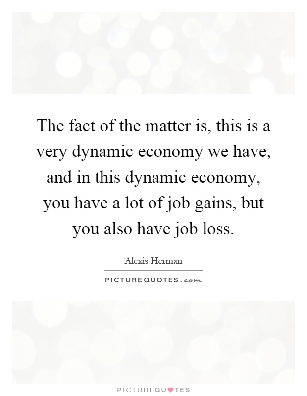 The fact of the matter is, this is a very dynamic economy we have, and in this dynamic economy, you have a lot of job gains, but you also have job loss Picture Quote #1