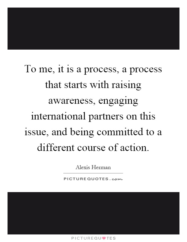 To me, it is a process, a process that starts with raising awareness, engaging international partners on this issue, and being committed to a different course of action Picture Quote #1