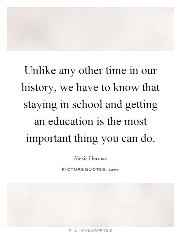 Unlike any other time in our history, we have to know that staying in school and getting an education is the most important thing you can do Picture Quote #1