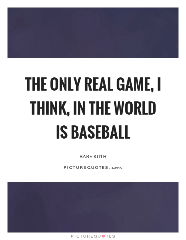 The only real game, I think, in the world is baseball Picture Quote #1