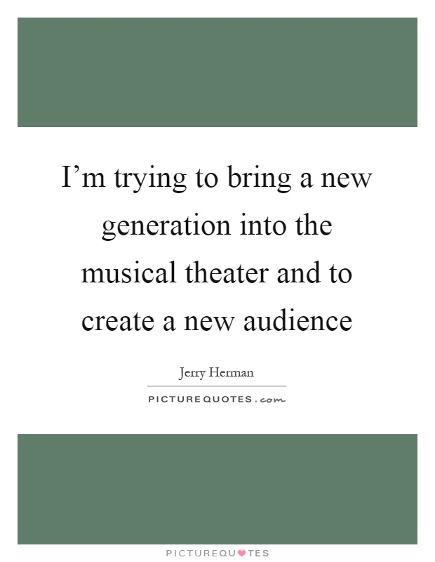 I'm trying to bring a new generation into the musical theater and to create a new audience Picture Quote #1