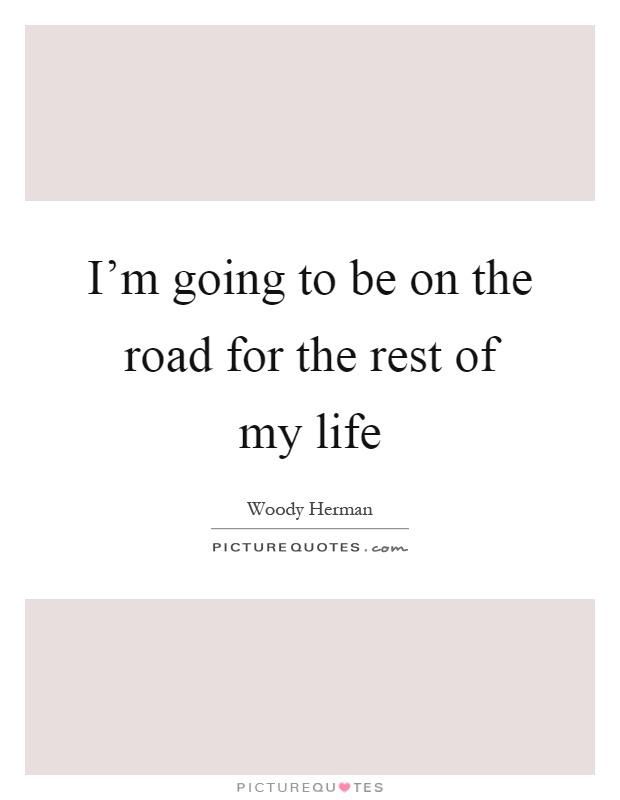 I'm going to be on the road for the rest of my life Picture Quote #1
