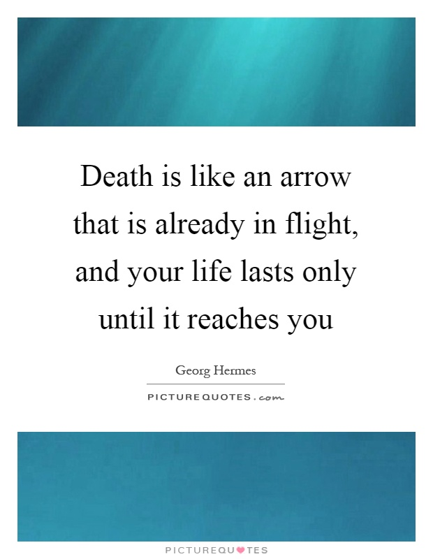 Death Is Like An Arrow That Is Already In Flight, And Your Life Lasts Only  Until It Reaches You