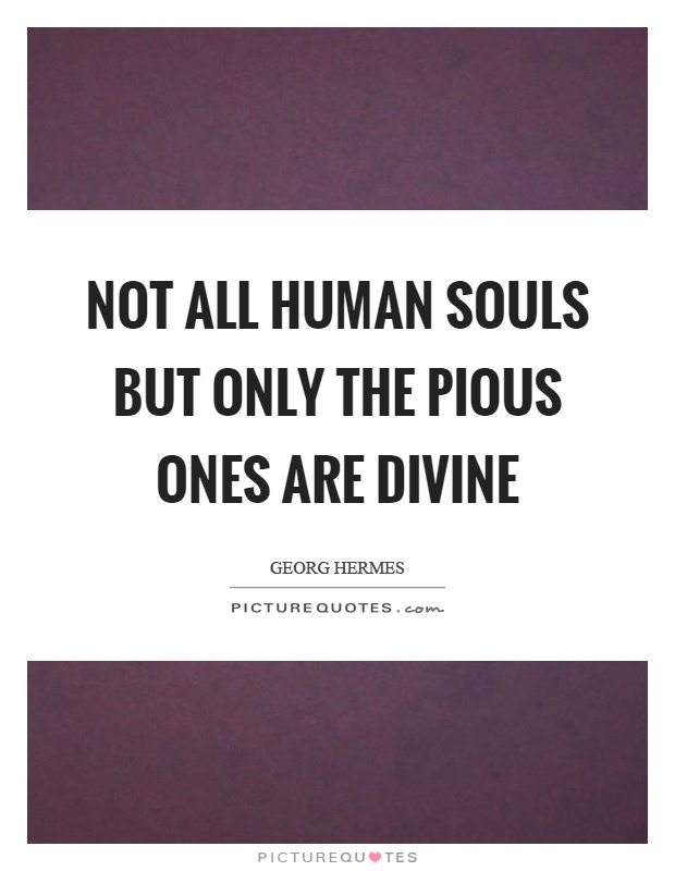 Not all human souls but only the pious ones are divine Picture Quote #1