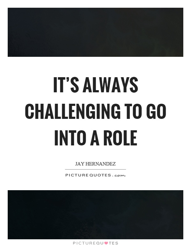 It's always challenging to go into a role Picture Quote #1
