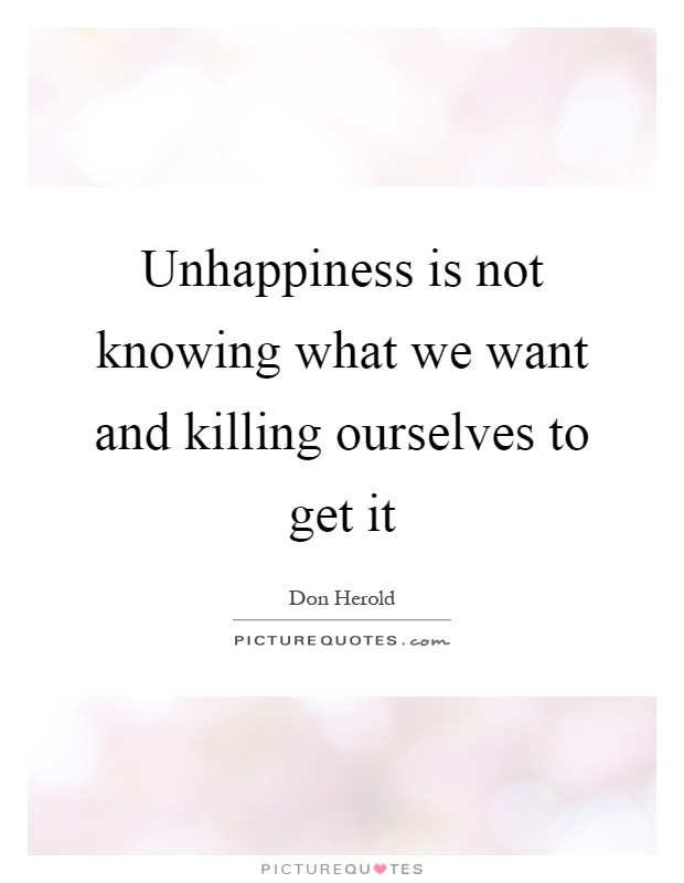 Unhappiness is not knowing what we want and killing ourselves to get it Picture Quote #1