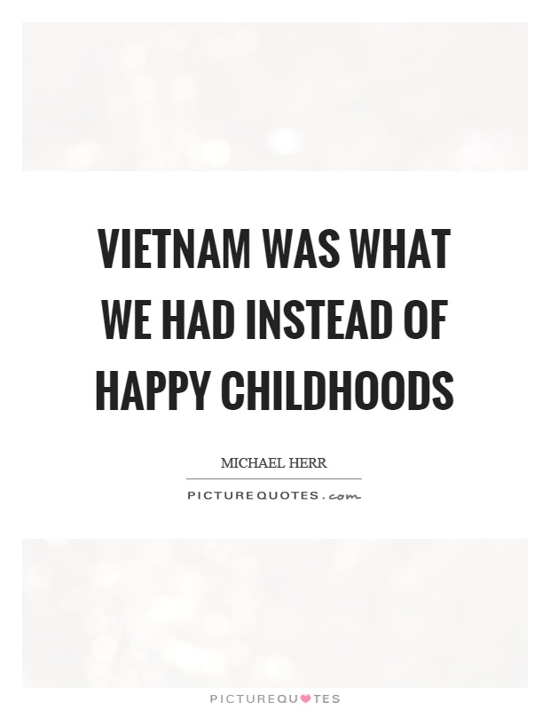 Vietnam was what we had instead of happy childhoods Picture Quote #1