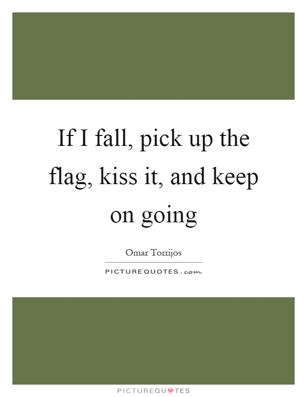 If I fall, pick up the flag, kiss it, and keep on going Picture Quote #1