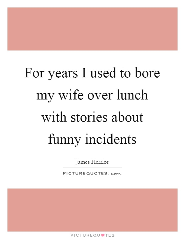 For years I used to bore my wife over lunch with stories about funny incidents Picture Quote #1
