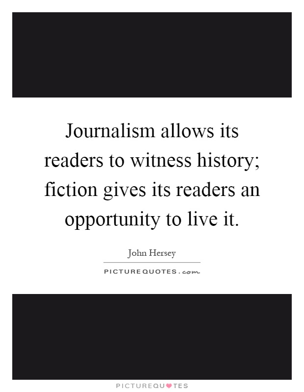 Journalism allows its readers to witness history; fiction gives its readers an opportunity to live it Picture Quote #1