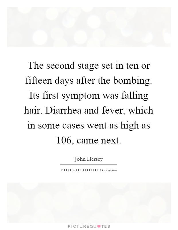 The second stage set in ten or fifteen days after the bombing. Its first symptom was falling hair. Diarrhea and fever, which in some cases went as high as 106, came next Picture Quote #1