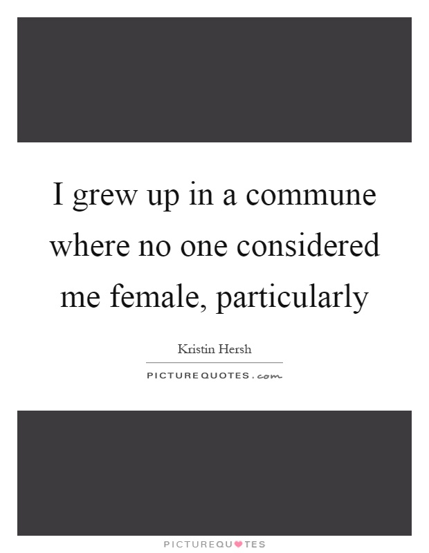 I grew up in a commune where no one considered me female, particularly Picture Quote #1