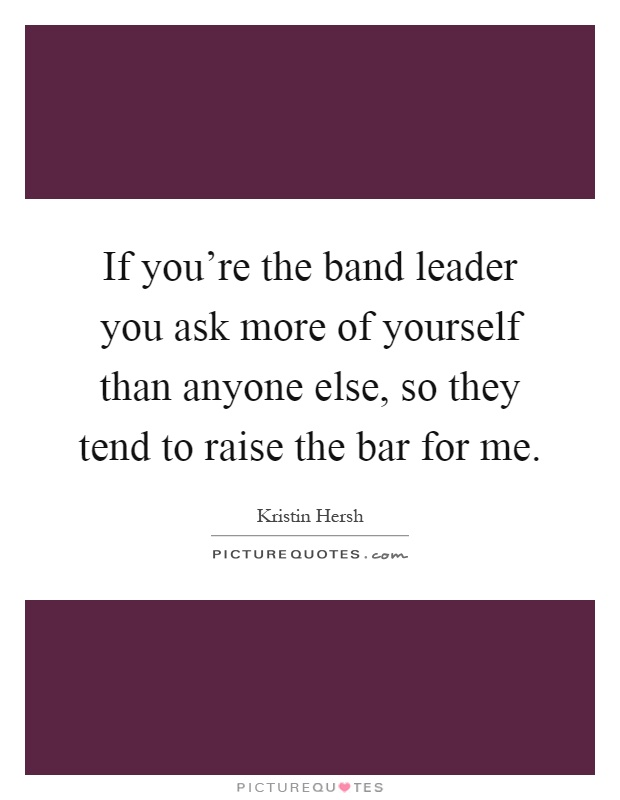 If you're the band leader you ask more of yourself than anyone else, so they tend to raise the bar for me Picture Quote #1