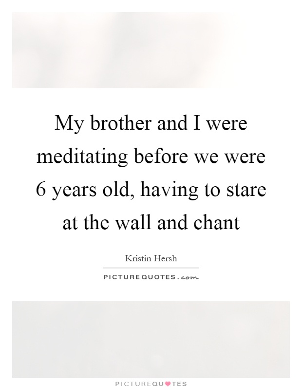 My brother and I were meditating before we were 6 years old, having to stare at the wall and chant Picture Quote #1