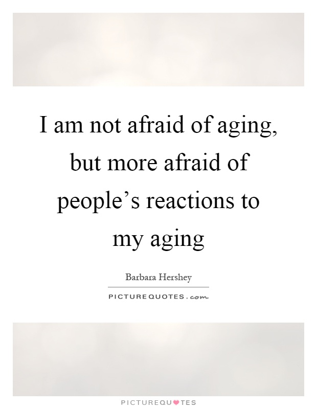 I am not afraid of aging, but more afraid of people's reactions to my aging Picture Quote #1