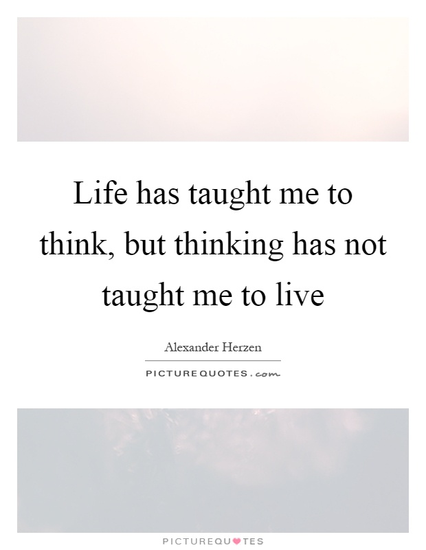 What Life Has Taught Me Quotes Fair Life Has Taught Me To Think But Thinking Has Not Taught Me To