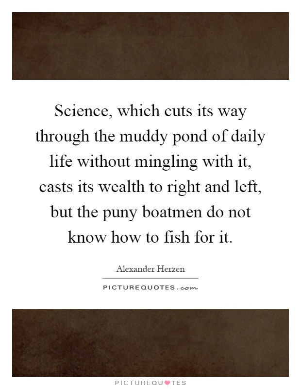 Science, which cuts its way through the muddy pond of daily life without mingling with it, casts its wealth to right and left, but the puny boatmen do not know how to fish for it Picture Quote #1
