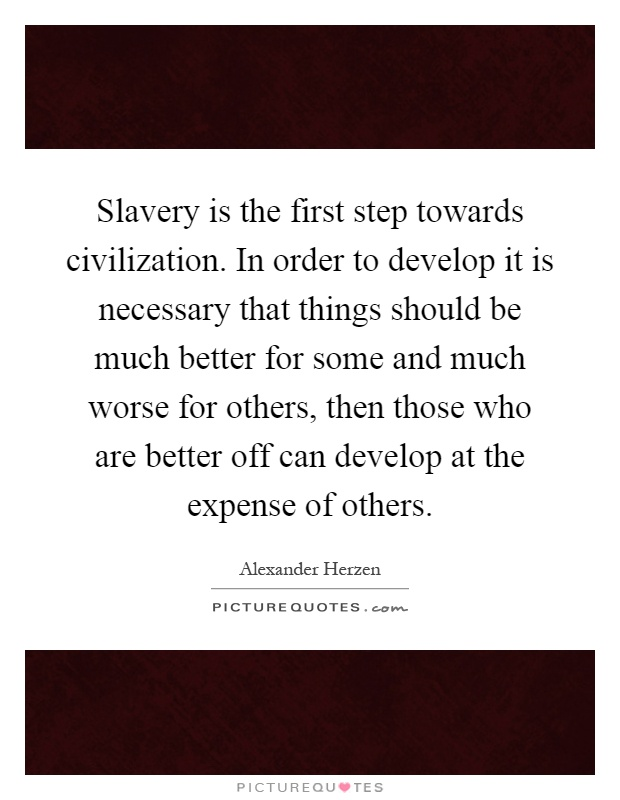 Slavery is the first step towards civilization. In order to develop it is necessary that things should be much better for some and much worse for others, then those who are better off can develop at the expense of others Picture Quote #1