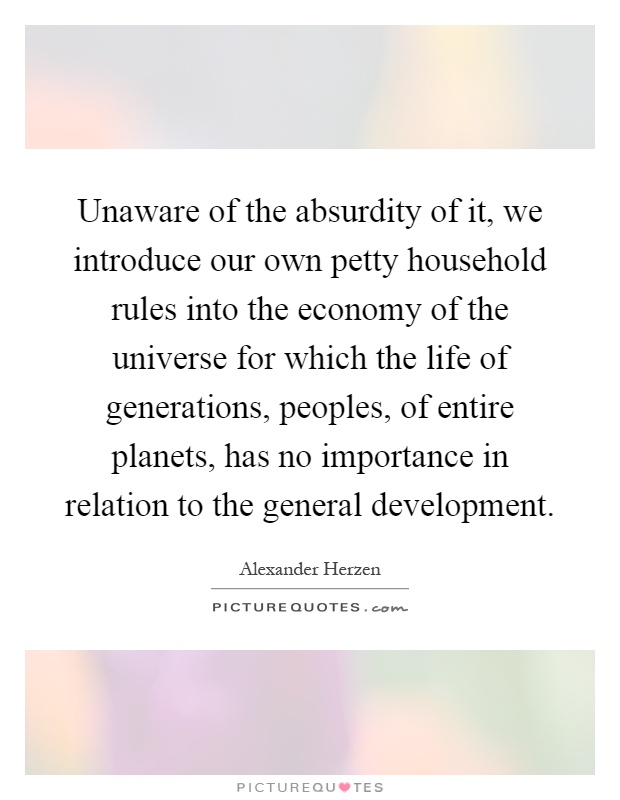 Unaware of the absurdity of it, we introduce our own petty household rules into the economy of the universe for which the life of generations, peoples, of entire planets, has no importance in relation to the general development Picture Quote #1