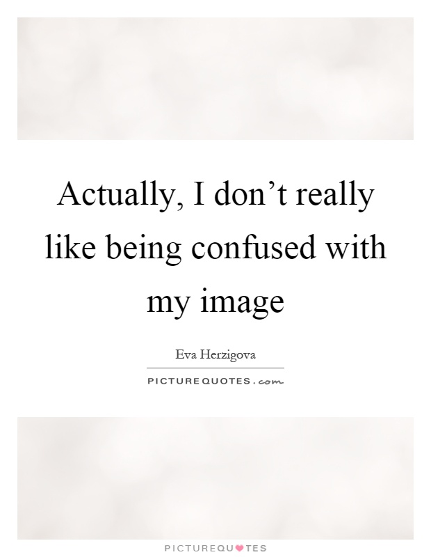 Actually, I don't really like being confused with my image Picture Quote #1