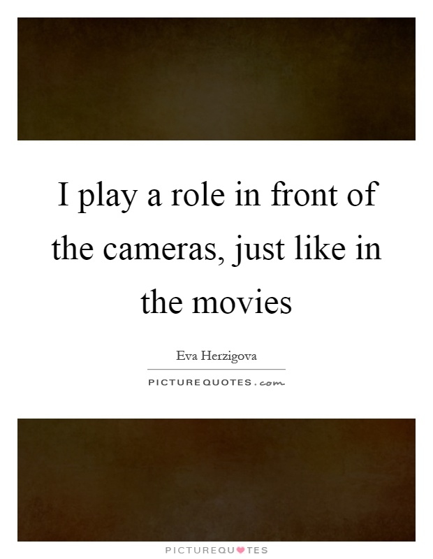 I play a role in front of the cameras, just like in the movies Picture Quote #1