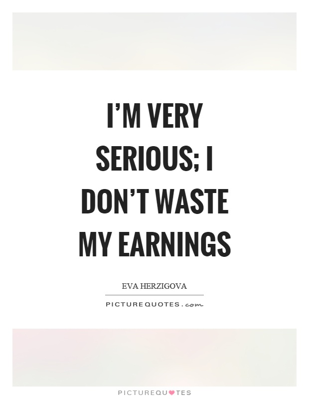 I'm very serious; I don't waste my earnings Picture Quote #1
