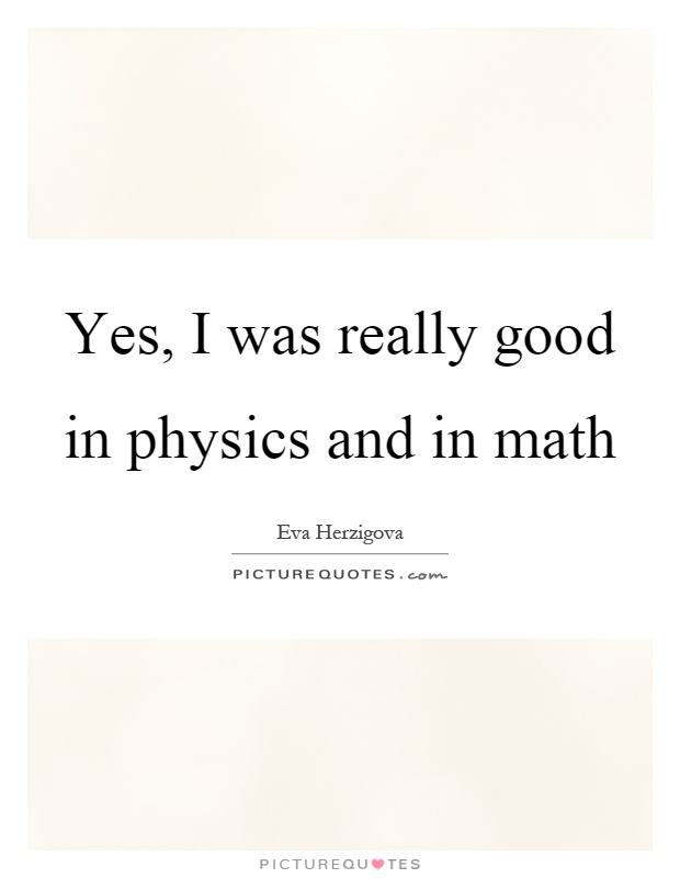 Yes, I was really good in physics and in math Picture Quote #1