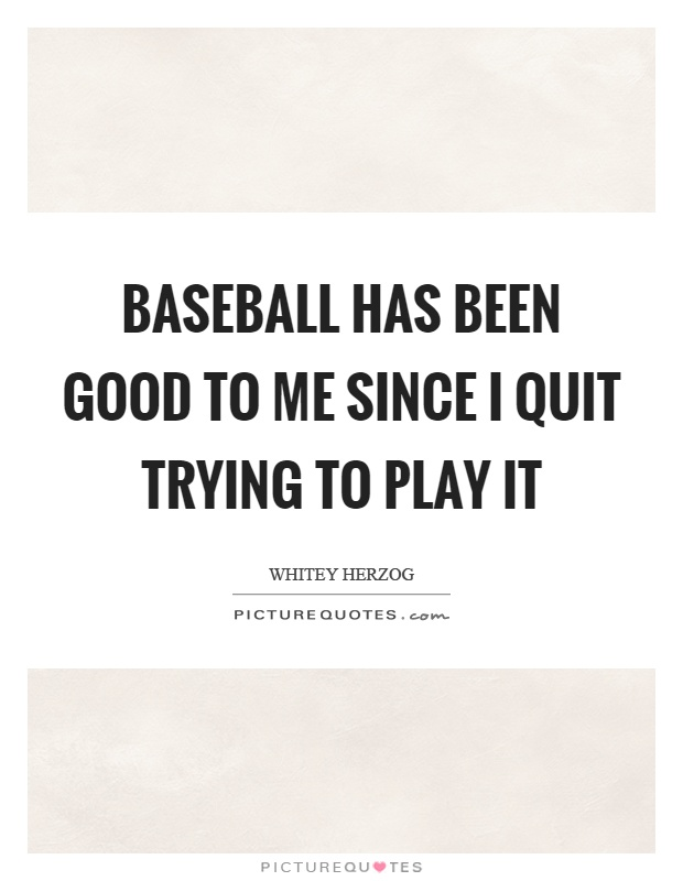 Baseball has been good to me since I quit trying to play it Picture Quote #1