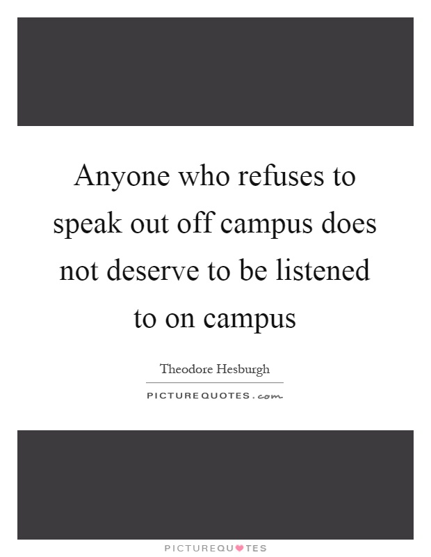 Anyone who refuses to speak out off campus does not deserve to be listened to on campus Picture Quote #1