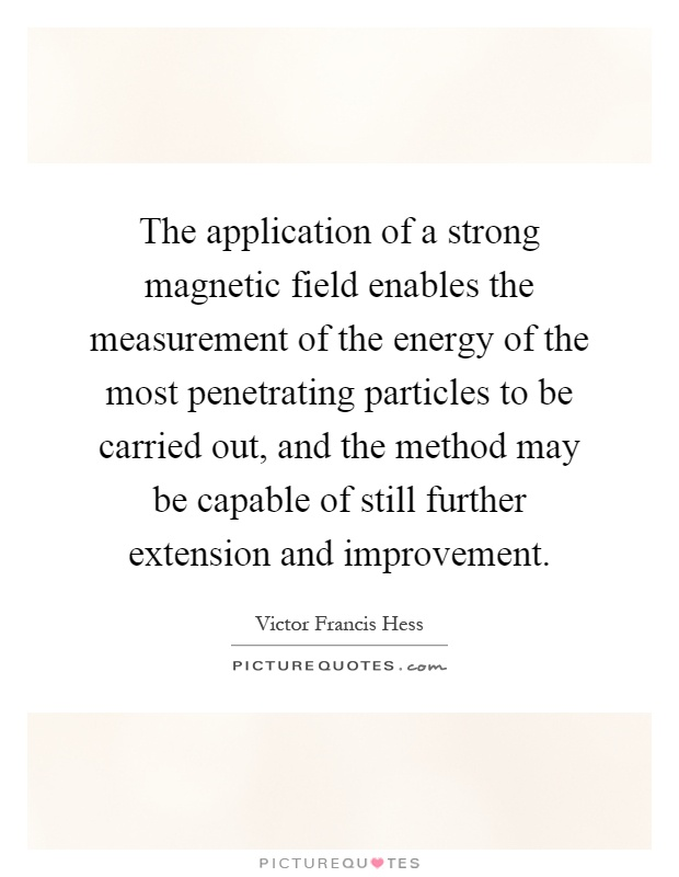 The application of a strong magnetic field enables the measurement of the energy of the most penetrating particles to be carried out, and the method may be capable of still further extension and improvement Picture Quote #1