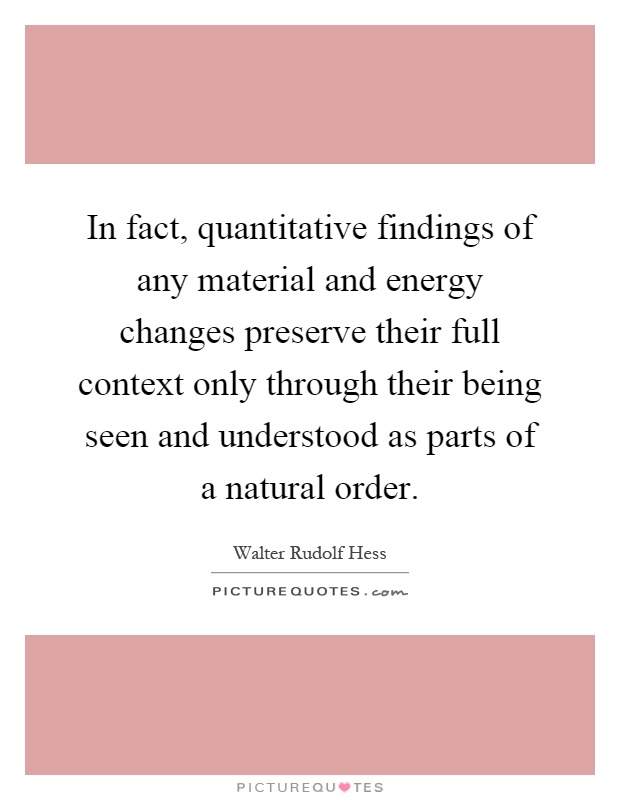 In fact, quantitative findings of any material and energy changes preserve their full context only through their being seen and understood as parts of a natural order Picture Quote #1