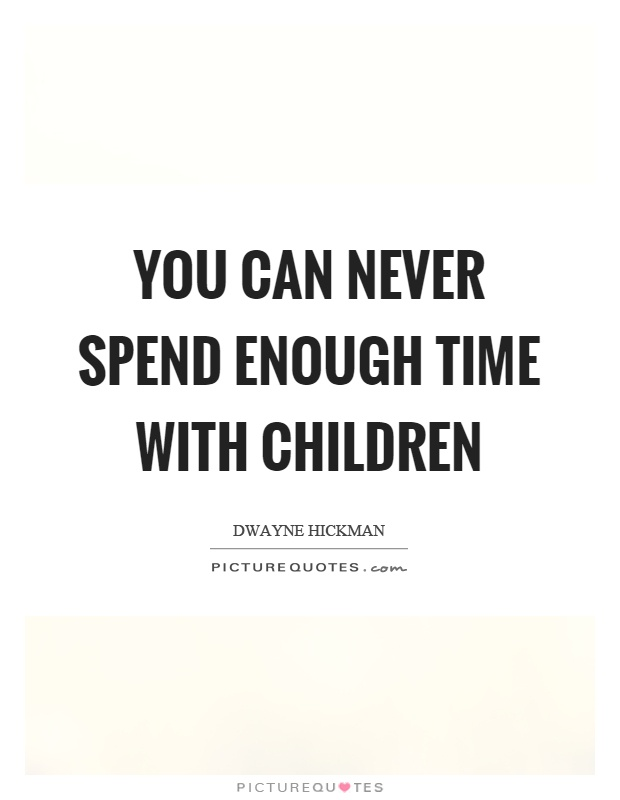 You can never spend enough time with children Picture Quote #1