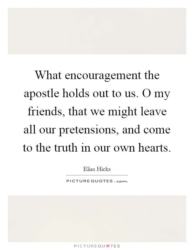 What encouragement the apostle holds out to us. O my friends, that we might leave all our pretensions, and come to the truth in our own hearts Picture Quote #1