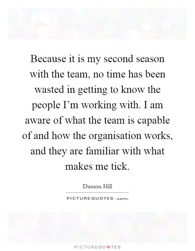 Because it is my second season with the team, no time has been wasted in getting to know the people I'm working with. I am aware of what the team is capable of and how the organisation works, and they are familiar with what makes me tick Picture Quote #1