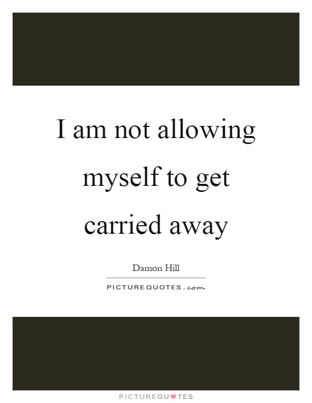 I am not allowing myself to get carried away Picture Quote #1