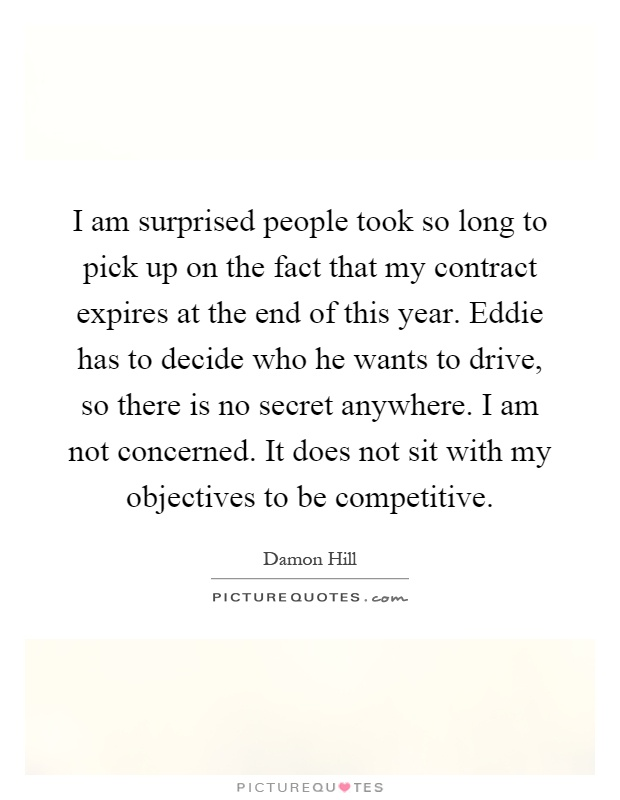 I am surprised people took so long to pick up on the fact that my contract expires at the end of this year. Eddie has to decide who he wants to drive, so there is no secret anywhere. I am not concerned. It does not sit with my objectives to be competitive Picture Quote #1
