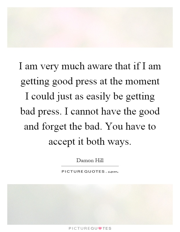 I am very much aware that if I am getting good press at the moment I could just as easily be getting bad press. I cannot have the good and forget the bad. You have to accept it both ways Picture Quote #1