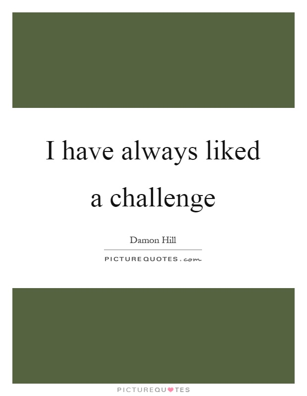 I have always liked a challenge Picture Quote #1