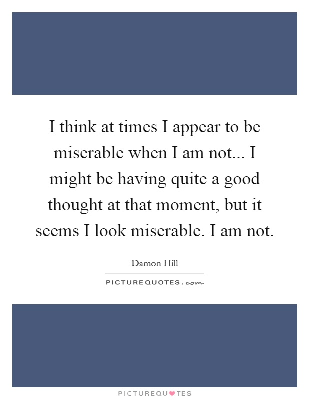 I think at times I appear to be miserable when I am not... I might be having quite a good thought at that moment, but it seems I look miserable. I am not Picture Quote #1