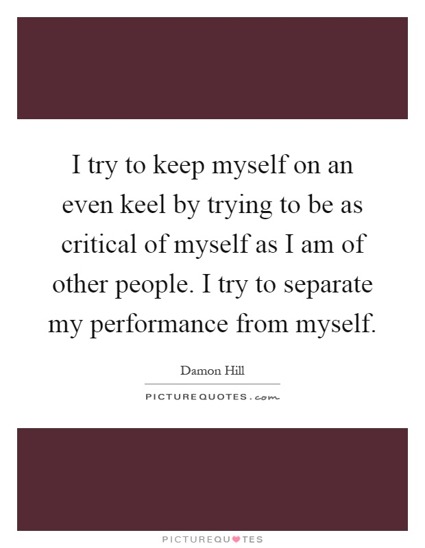I try to keep myself on an even keel by trying to be as critical of myself as I am of other people. I try to separate my performance from myself Picture Quote #1