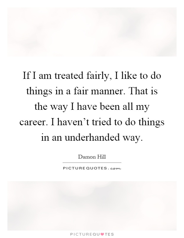 If I am treated fairly, I like to do things in a fair manner. That is the way I have been all my career. I haven't tried to do things in an underhanded way Picture Quote #1