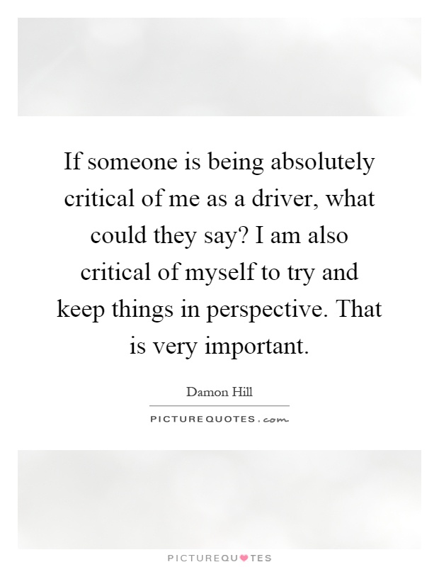 If someone is being absolutely critical of me as a driver, what could they say? I am also critical of myself to try and keep things in perspective. That is very important Picture Quote #1
