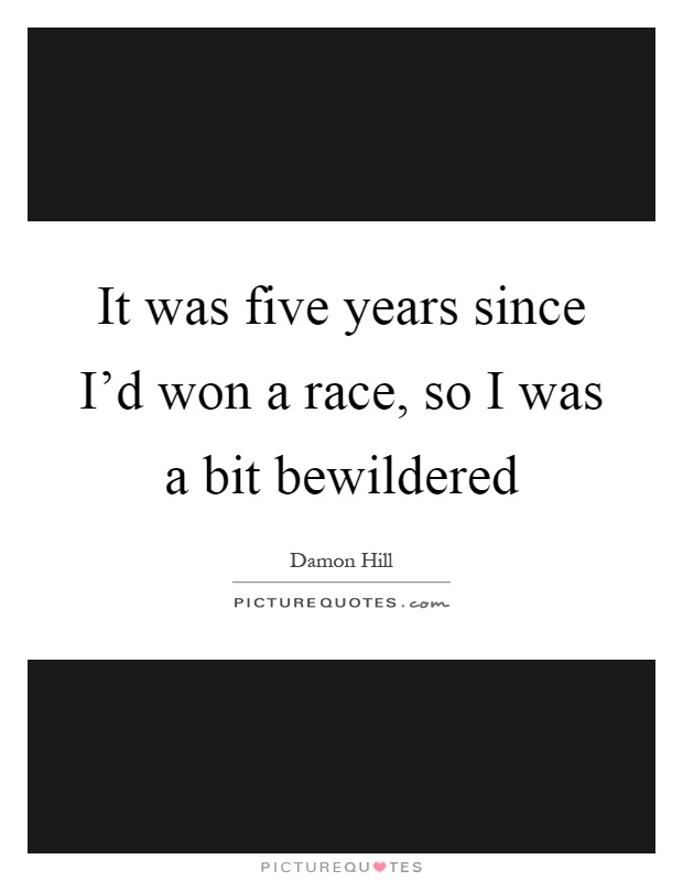 It was five years since I'd won a race, so I was a bit bewildered Picture Quote #1