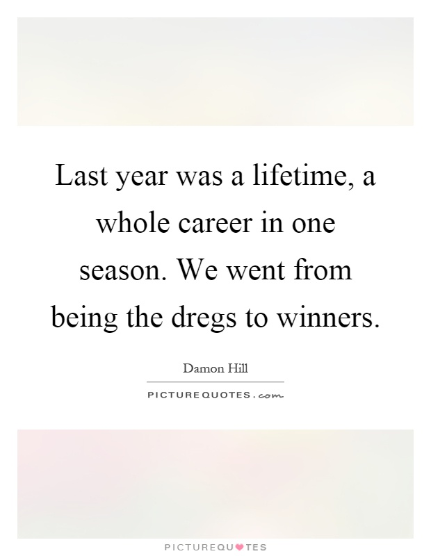 Last year was a lifetime, a whole career in one season. We went from being the dregs to winners Picture Quote #1